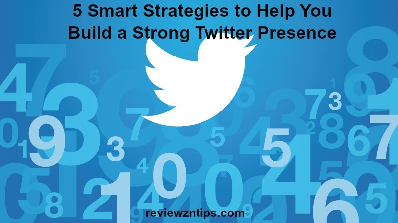 5 Smart Strategies to Help You Build a Strong Twitter Presence